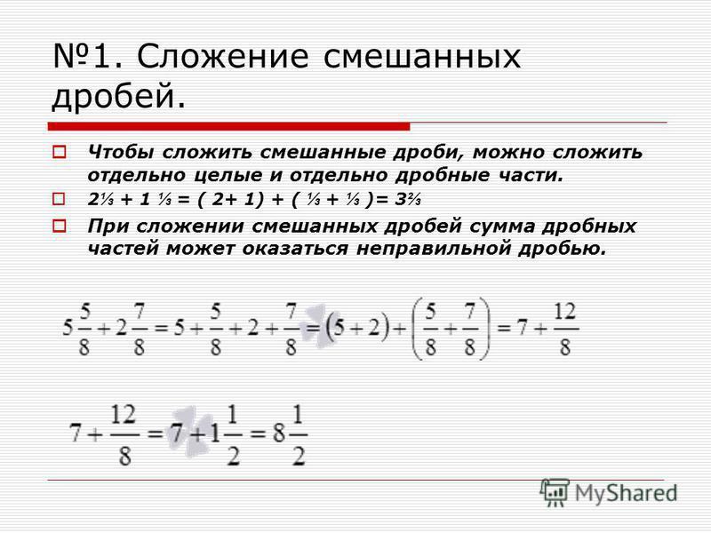 1. Сложение смешанных дробей. Чтобы сложить смешанные дроби, можно сложить отдельно целые и отдельно дробные части. 2 + 1 = ( 2+ 1) + ( + )= 3 При сложении смешанных дробей сумма дробных частей может оказаться неправильной дробью.