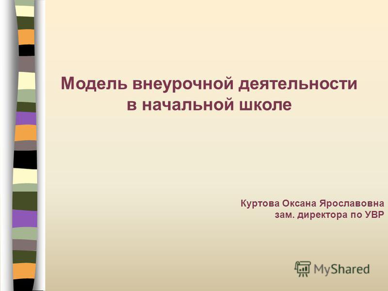 Модель внеурочной деятельности в начальной школе Куртова Оксана Ярославовна зам. директора по УВР