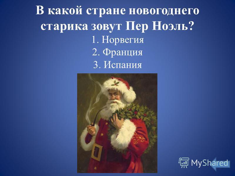 В какой стране новогоднего старика зовут Пер Ноэль? 1. Норвегия 2. Франция 3. Испания