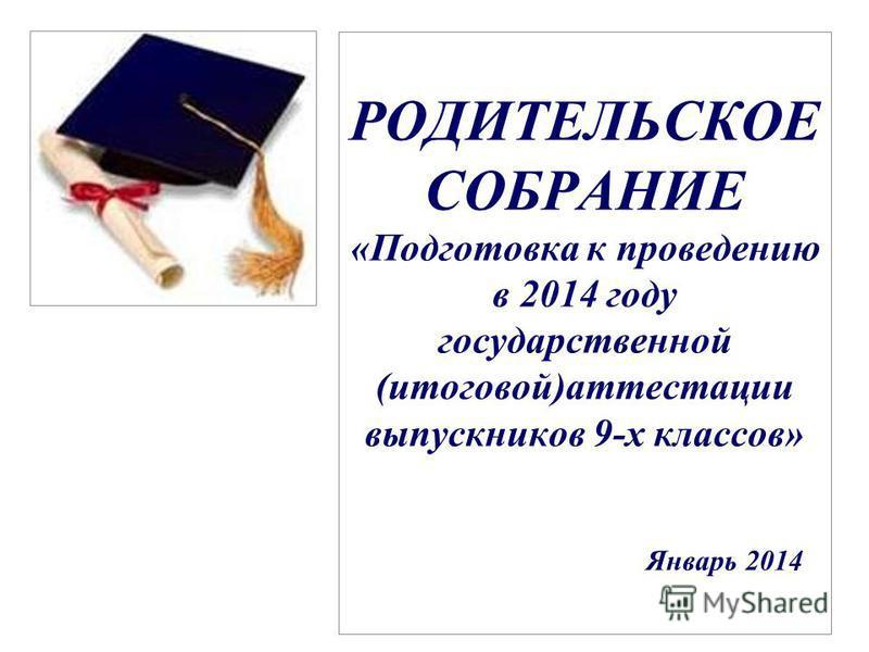 РОДИТЕЛЬСКОЕ СОБРАНИЕ «Подготовка к проведению в 2014 году государственной (итоговой)аттестации выпускников 9-х классов» Январь 2014