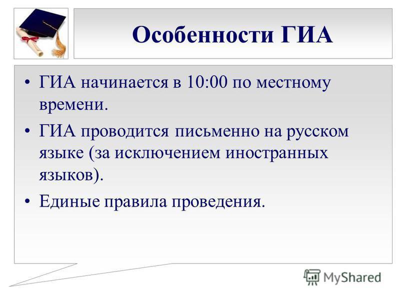 Особенности ГИА ГИА начинается в 10:00 по местному времени. ГИА проводится письменно на русском языке (за исключением иностранных языков). Единые правила проведения.