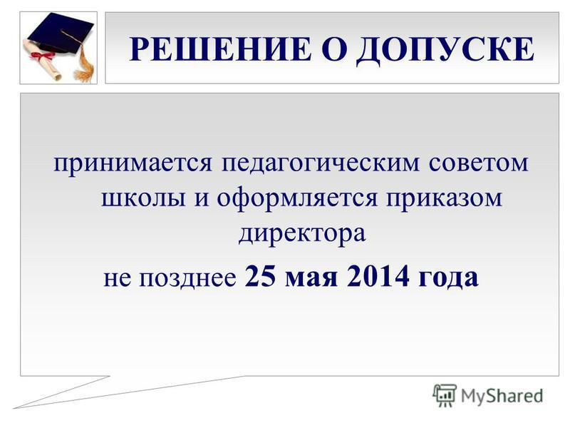 РЕШЕНИЕ О ДОПУСКЕ принимается педагогическим советом школы и оформляется приказом директора не позднее 25 мая 2014 года
