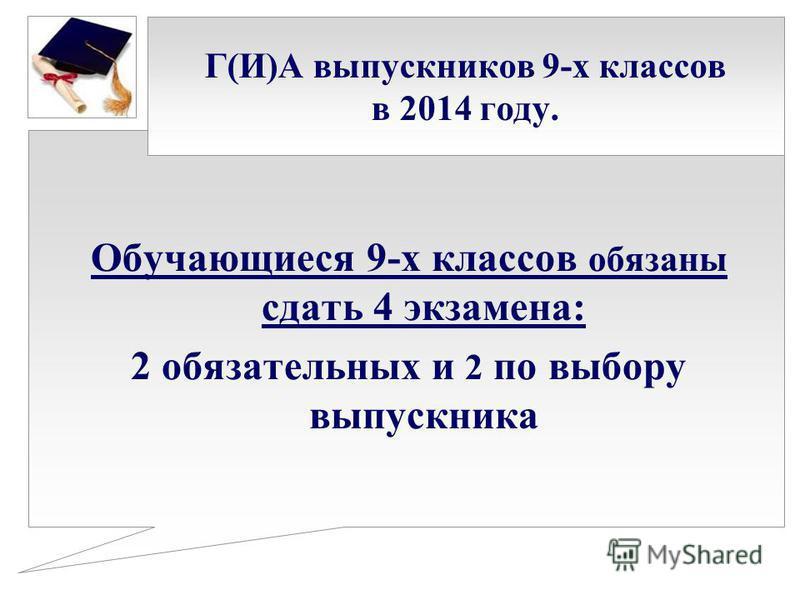 Г(И)А выпускников 9-х классов в 2014 году. Обучающиеся 9-х классов обязаны сдать 4 экзамена: 2 обязательных и 2 по выбору выпускника