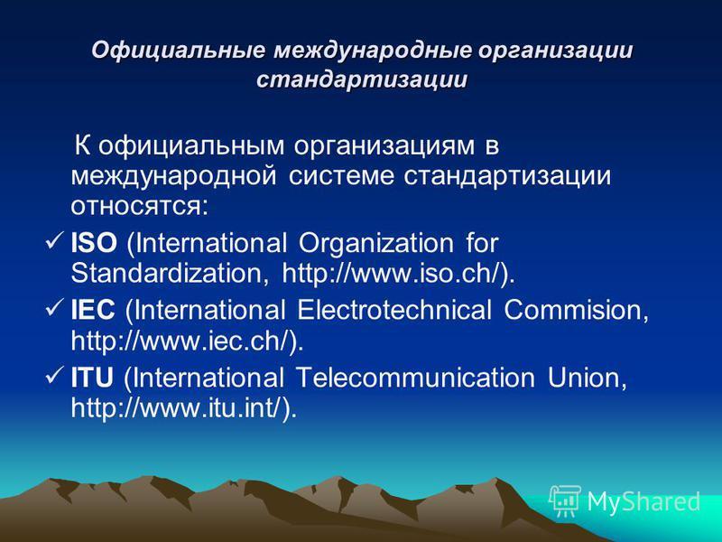 Официальные международные организации стандартизации К официальным организациям в международной системе стандартизации относятся: ISO (International Organization for Standardization, http://www.iso.ch/). IEC (International Electrotechnical Commision,