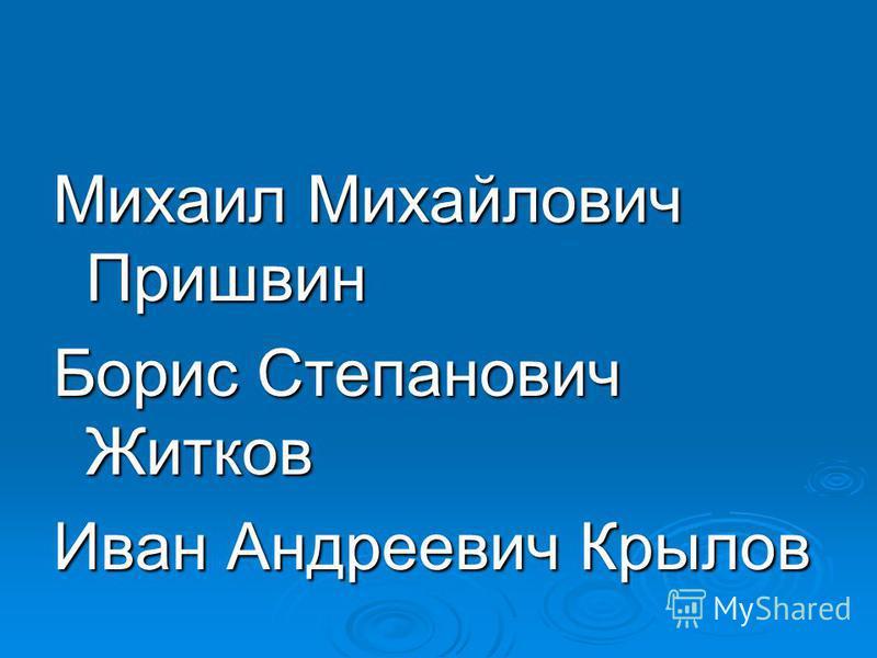 Михаил Михайлович Пришвин Борис Степанович Житков Иван Андреевич Крылов
