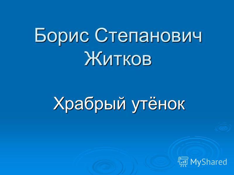 Борис Степанович Житков Храбрый утёнок Храбрый утёнок