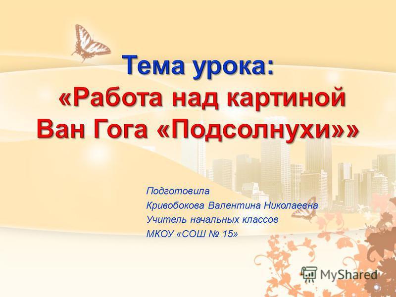 Подготовила Кривобокова Валентина Николаевна Учитель начальных классов МКОУ «СОШ 15»
