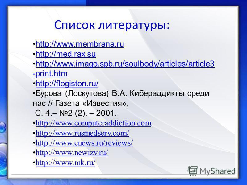 Список литературы: http://www.membrana.ru http://med.rax.su http://www.imago.spb.ru/soulbody/articles/article3 -print.htmhttp://www.imago.spb.ru/soulbody/articles/article3 -print.htm http://flogiston.ru/ Бурова (Лоскутова) В.А. Кибераддикты среди нас
