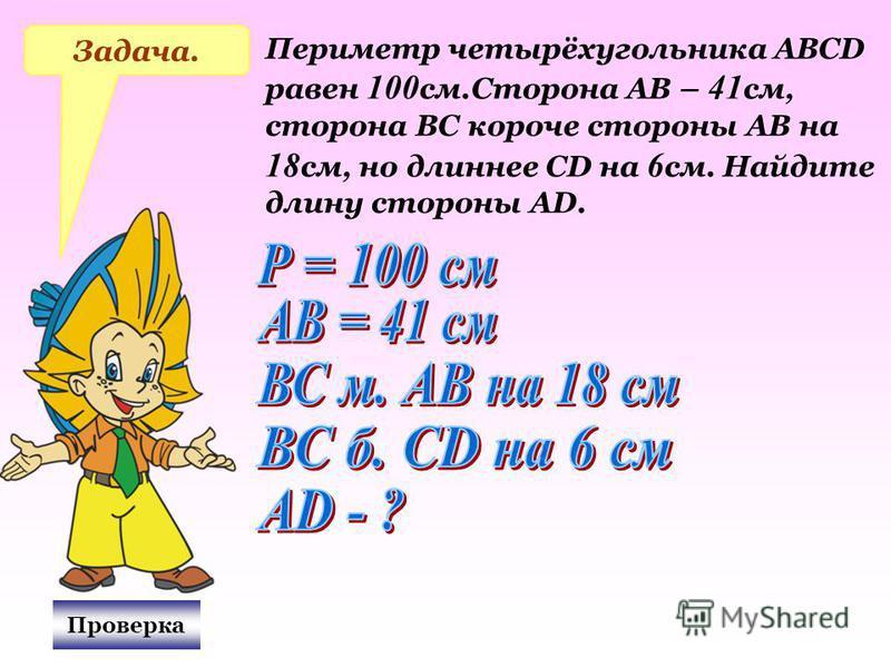 Проверка Задача. Периметр четырёхугольника АВСD равен 100 см.Сторона АВ – 41 см, сторона ВС короче стороны АВ на 18 см, но длиннее СD на 6 см. Найдите длину стороны АD.