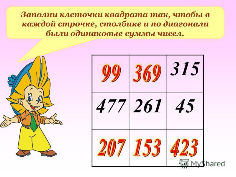 Заполни клеточки квадрата так, чтобы в каждой строчке, столбике и по диагонали были одинаковые суммы чисел. 315 47726145