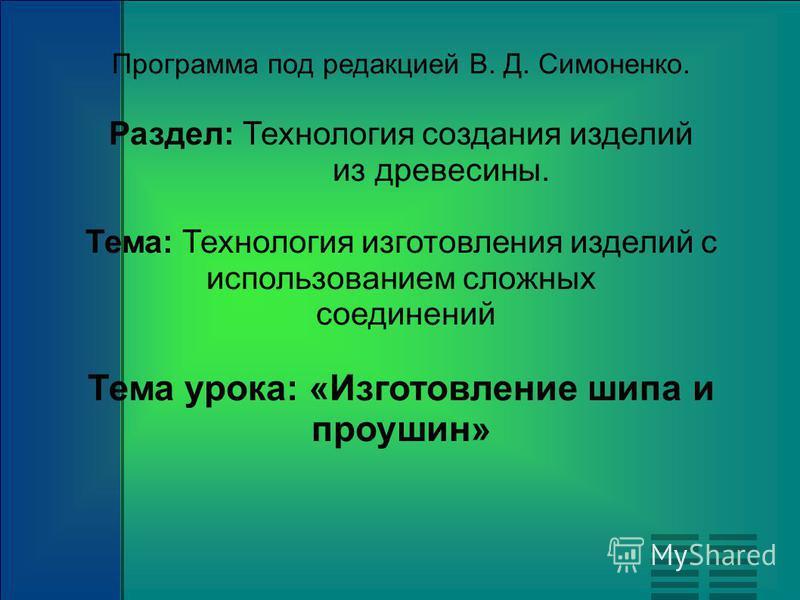 Программа под редакцией В. Д. Симоненко. Раздел: Технология создания изделий из древесины. Тема: Технология изготовления изделий с использованием сложных соединений Тема урока: «Изготовление шипа и проушин»