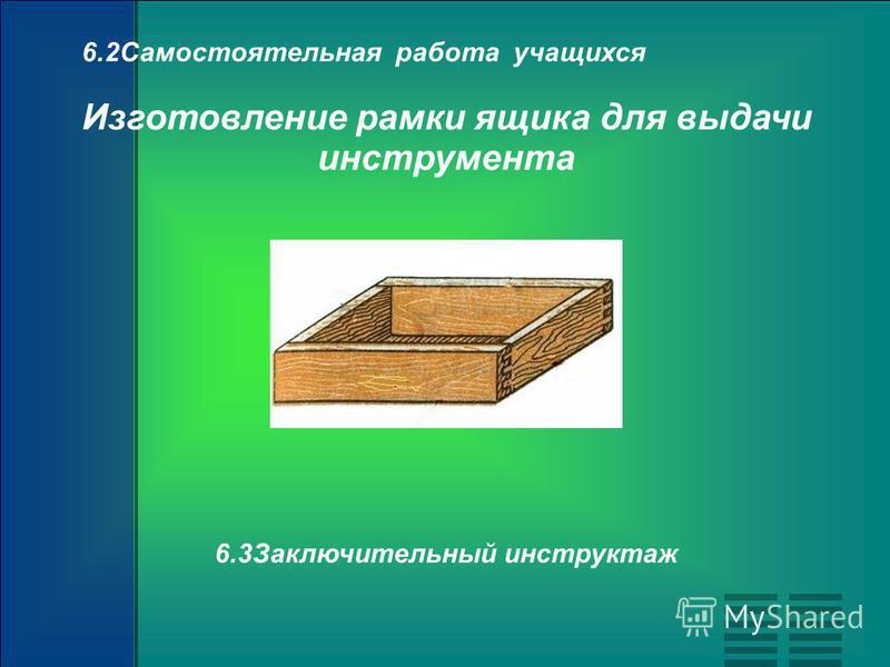 6.2Самостоятельная работа учащихся Изготовление рамки ящика для выдачи инструмента 6.3Заключительный инструктаж