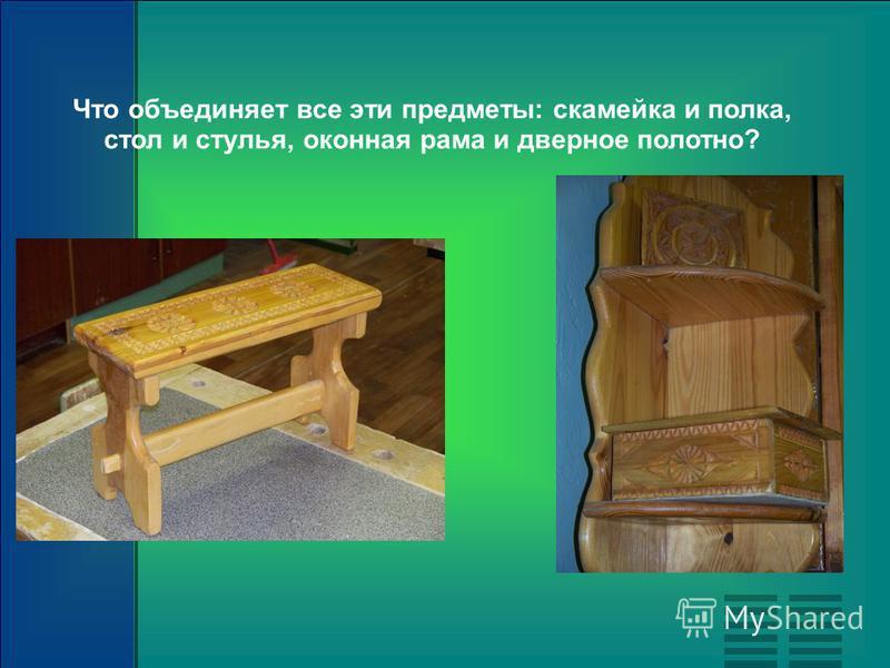 Что объединяет все эти предметы: скамейка и полка, стол и стулья, оконная рама и дверное полотно?
