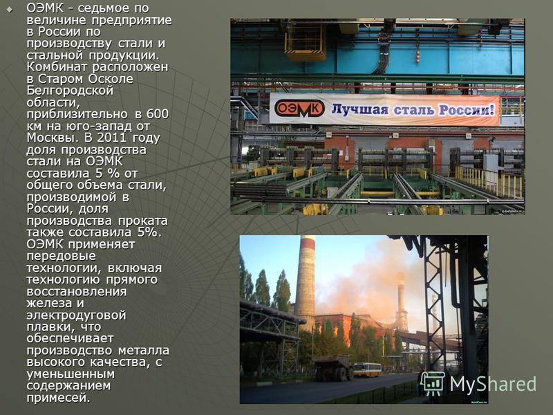ОЭМК - седьмое по величине предприятие в России по производству стали и стальной продукции. Комбинат расположен в Старом Осколе Белгородской области, приблизительно в 600 км на юго-запад от Москвы. В 2011 году доля производства стали на ОЭМК составил