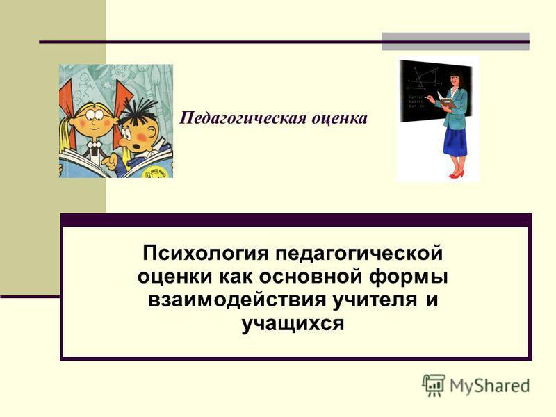 Педагогическая оценка Психология педагогической оценки как основной формы взаимодействия учителя и учащихся