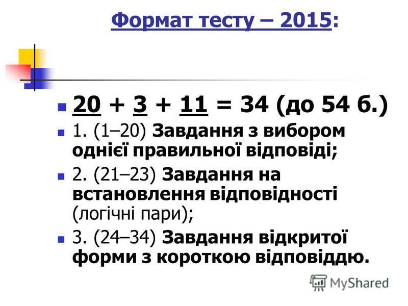 Формат тесту – 2015: 20 + 3 + 11 = 34 (до 54 б.) 1. (1–20) Завдання з вибором однієї правильної відповіді; 2. (21–23) Завдання на встановлення відповідності (логічні пари); 3. (24–34) Завдання відкритої форми з короткою відповіддю.