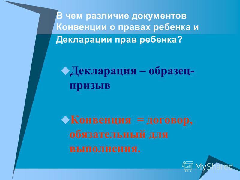 В чем различие документов Конвенции о правах ребенка и Декларации прав ребенка? Декларация – образец- призыв Конвенция = договор, обязательный для выполнения.