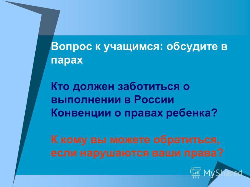 Вопрос к учащимся: обсудите в парах Кто должен заботиться о выполнении в России Конвенции о правах ребенка? К кому вы можете обратиться, если нарушаются ваши права?