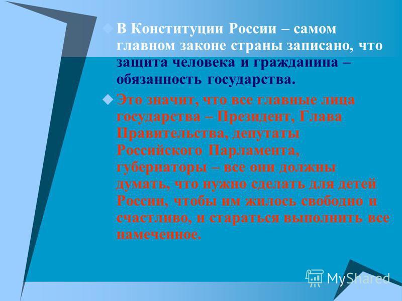 В Конституции России – самом главном законе страны записано, что защита человека и гражданина – обязанность государства. Это значит, что все главные лица государства – Президент, Глава Правительства, депутаты Российского Парламента, губернаторы – все