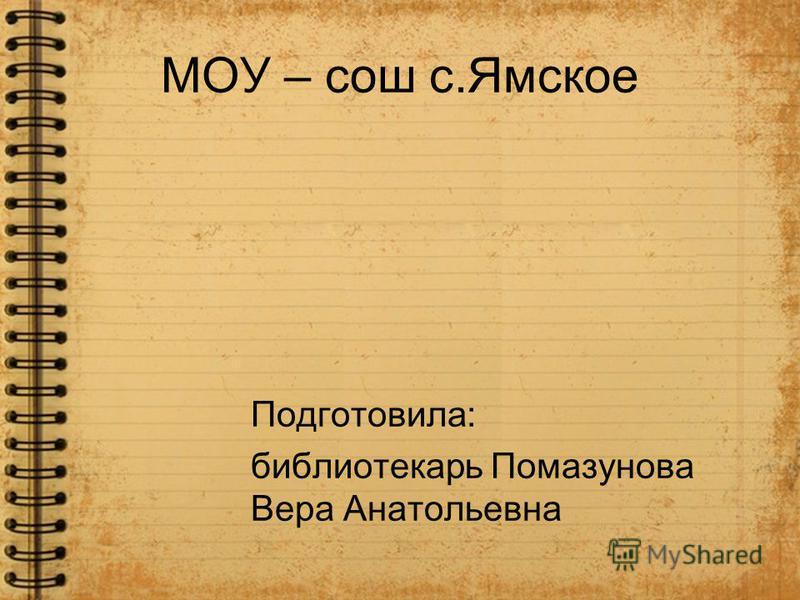 МОУ – сош с.Ямское Подготовила: библиотекарь Помазунова Вера Анатольевна