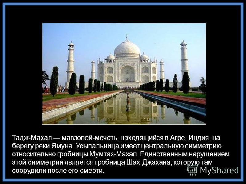 Тадж-Махал мавзолей-мечеть, находящийся в Агре, Индия, на берегу реки Ямуна. Усыпальница имеет центральную симметрию относительно гробницы Мумтаз-Махал. Единственным нарушением этой симметрии является гробница Шах-Джахана, которую там соорудили после