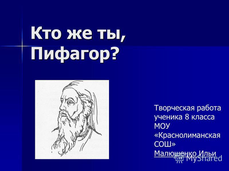 Кто же ты, Пифагор? Творческая работа ученика 8 класса МОУ «Краснолиманская СОШ» Малюшенко Ильи