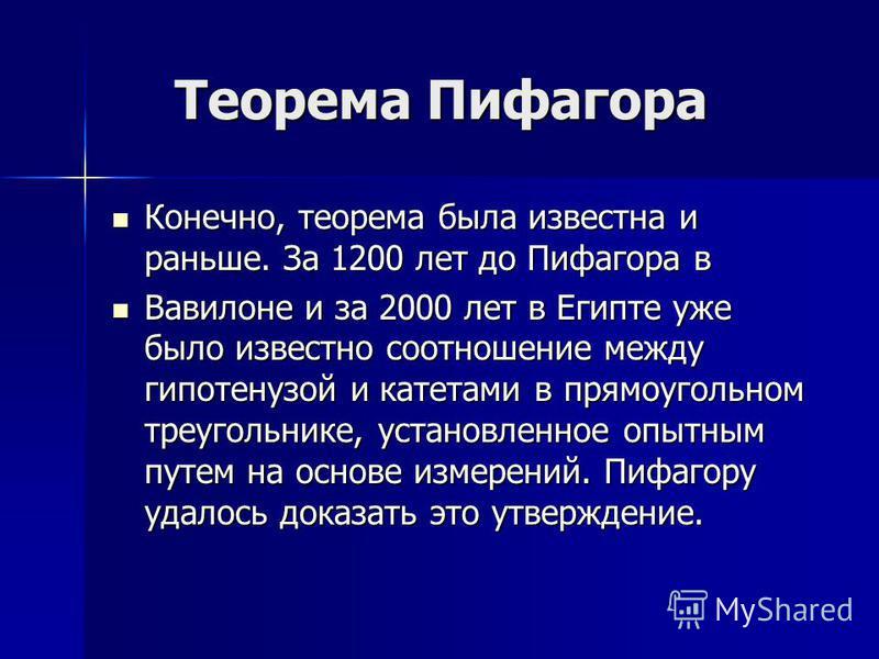Теорема Пифагора Теорема Пифагора Конечно, теорема была известна и раньше. За 1200 лет до Пифагора в Конечно, теорема была известна и раньше. За 1200 лет до Пифагора в Вавилоне и за 2000 лет в Египте уже было известно соотношение между гипотенузой и