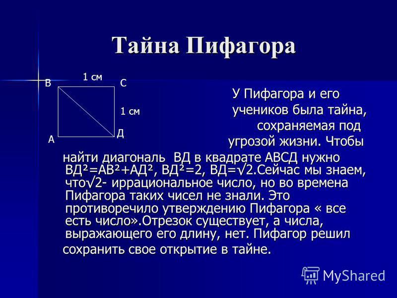 Тайна Пифагора Тайна Пифагора У Пифагора и его У Пифагора и его учеников была тайна, учеников была тайна, сохраняемая под сохраняемая под угрозой жизни. Чтобы угрозой жизни. Чтобы найти диагональ ВД в квадрате АВСД нужно ВД²=АВ²+АД², ВД²=2, ВД=2. Сей