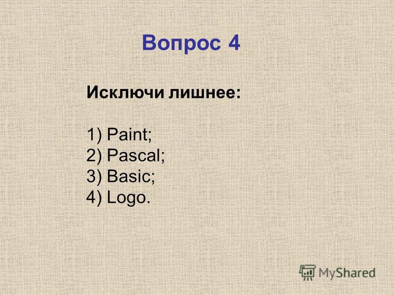 Исключи лишнее: 1) Paint; 2) Pascal; 3) Basic; 4) Logo. Вопрос 4