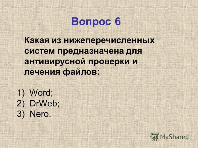 Какая из нижеперечисленных систем предназначена для антивирусной проверки и лечения файлов: 1) Word; 2) DrWeb; 3) Nero. Вопрос 6