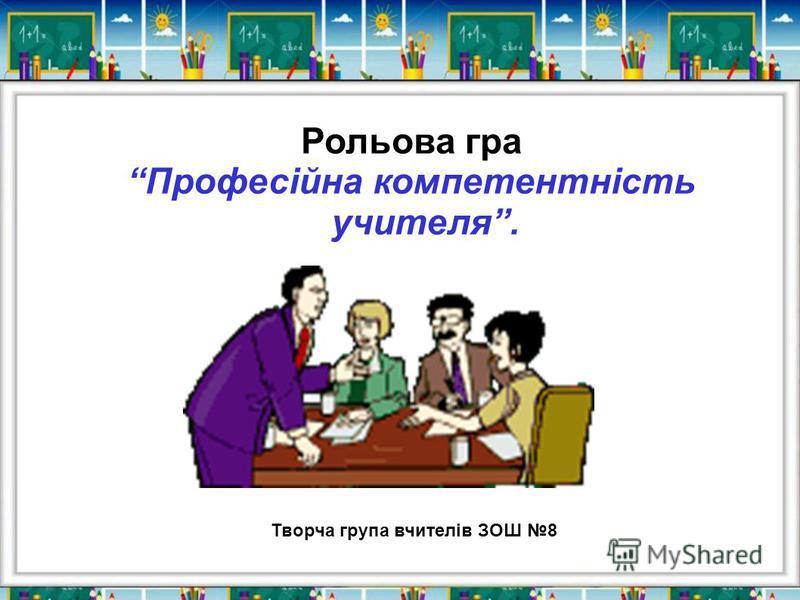 Рольова гра Професійна компетентність учителя. Творча група вчителів ЗОШ 8