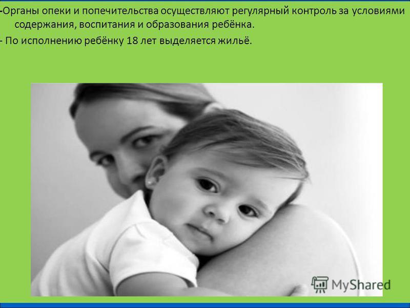 -Органы опеки и попечительства осуществляют регулярный контроль за условиями содержания, воспитания и образования ребёнка. - По исполнению ребёнку 18 лет выделяется жильё.