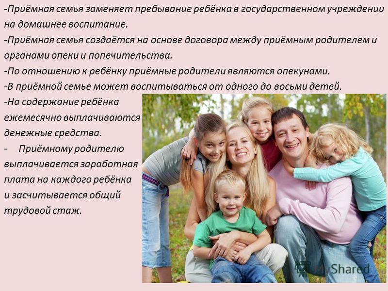 -Приёмная семья заменяет пребывание ребёнка в государственном учреждении на домашнее воспитание. -Приёмная семья создаётся на основе договора между приёмным родителем и органами опеки и попечительства. -По отношению к ребёнку приёмные родители являют