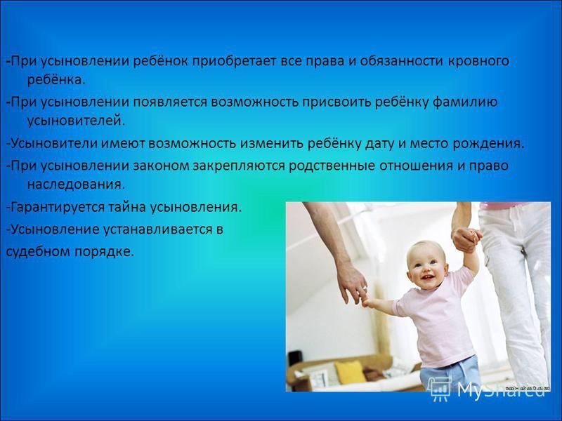 -При усыновлении ребёнок приобретает все права и обязанности кровного ребёнка. -При усыновлении появляется возможность присвоить ребёнку фамилию усыновителей. -Усыновители имеют возможность изменить ребёнку дату и место рождения. -При усыновлении зак