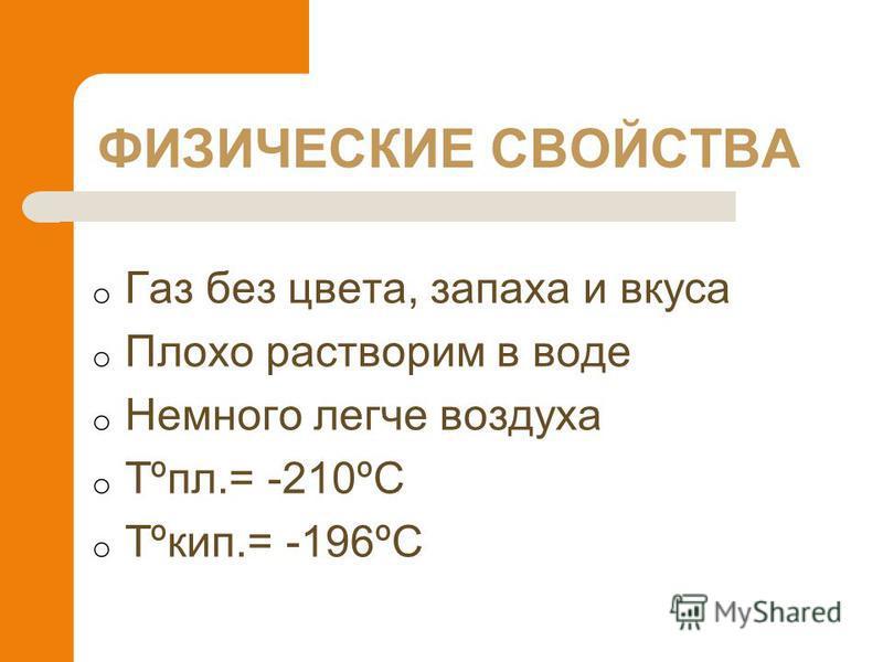 ФИЗИЧЕСКИЕ СВОЙСТВА o Газ без цвета, запаха и вкуса o Плохо растворим в воде o Немного легче воздуха o Tºпл.= -210ºС o Tºкип.= -196ºС