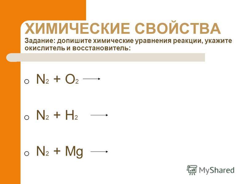 ХИМИЧЕСКИЕ СВОЙСТВА Задание: допишите химические уравнения реакции, укажите окислитель и восстановитель: o N 2 + O 2 o N 2 + H 2 o N 2 + Mg