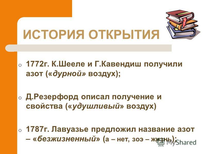 ИСТОРИЯ ОТКРЫТИЯ o 1772 г. К.Шееле и Г.Кавендиш получили азот («дурной» воздух); o Д.Резерфорд описал получение и свойства («удушливый» воздух) o 1787 г. Лавуазье предложил название азот – «безжизненный» ( а – нет, зои – жизнь );