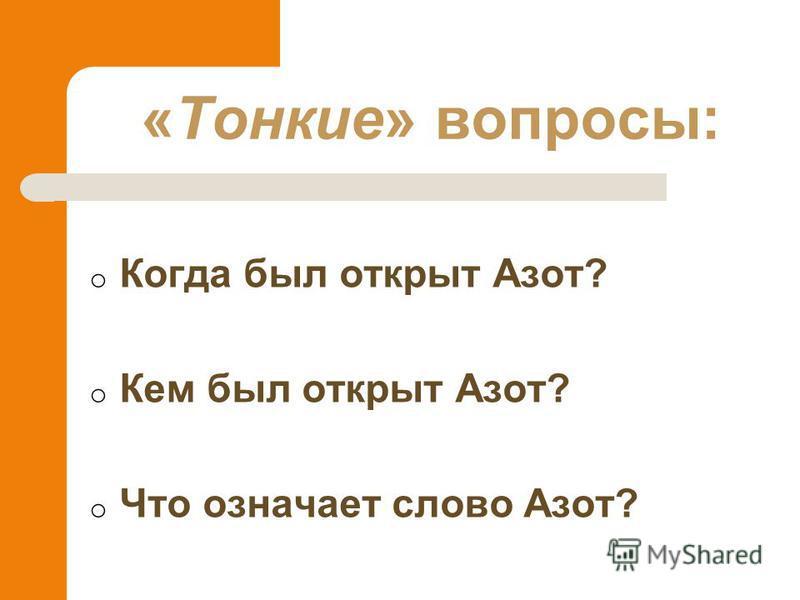 o Когда был открыт Азот? o Кем был открыт Азот? o Что означает слово Азот? «Тонкие» вопросы: