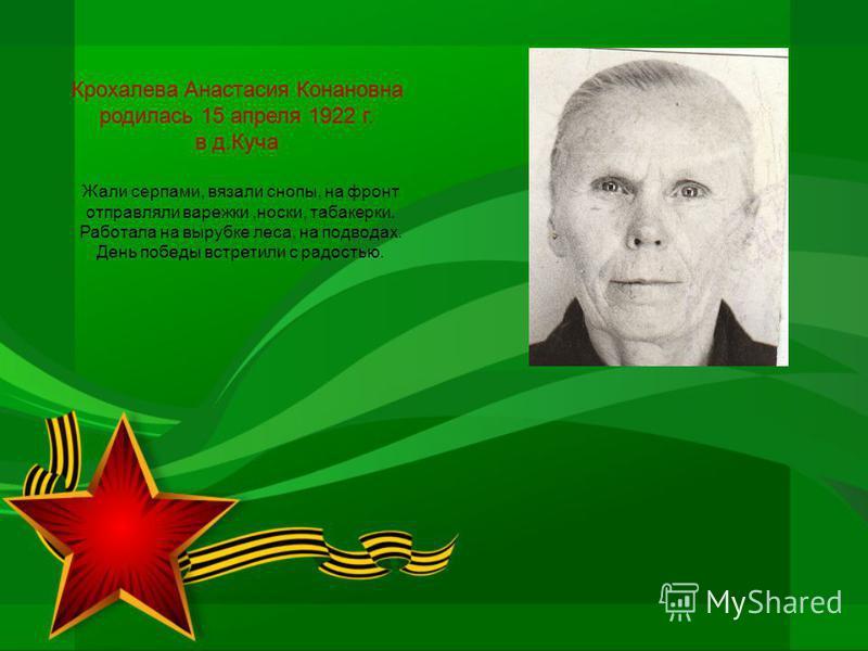 Крохалева Анастасия Конановна родилась 15 апреля 1922 г. в д.Куча Жали серпами, вязали снопы, на фронт отправляли варежки,носки, табакерки. Работала на вырубке леса, на подводах. День победы встретили с радостью.