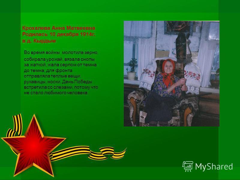 Крохалева Анна Матвеевна Родилась 10 декабря 1914 г. в д. Кырдым Во время войны молотила зерно, собирала урожай, вязала снопы за жаткой, жала серпом от темна до темна; для фронта отправляла теплые вещи: рукавицы, носки. День Победы встретила со слеза
