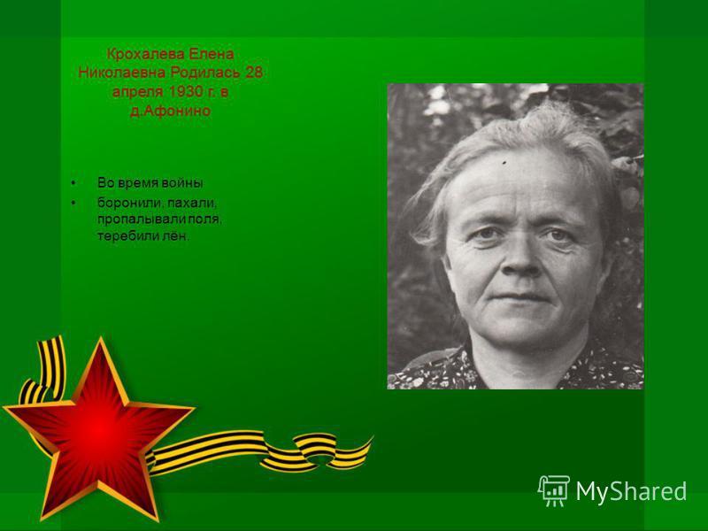 Крохалева Елена Николаевна Родилась 28 апреля 1930 г. в д.Афонино Во время войны боронили, пахали, пропалывали поля, теребили лён.