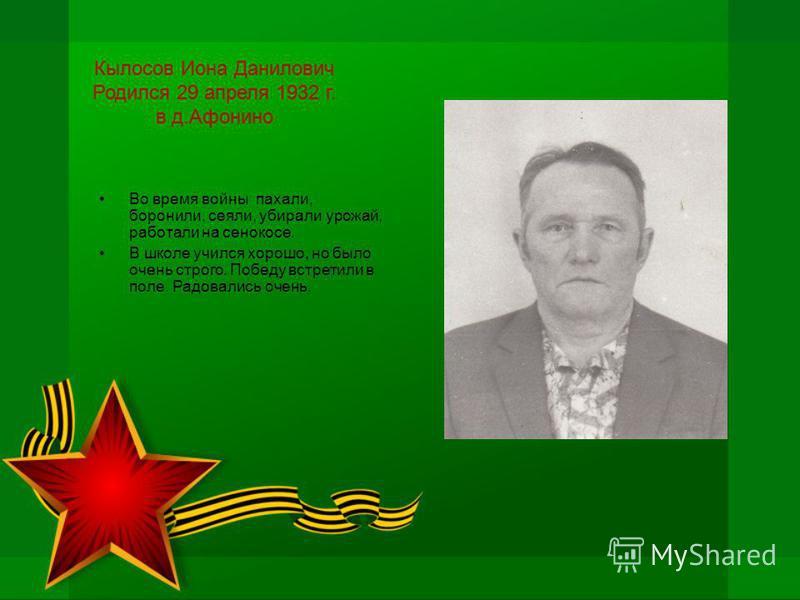 Кылосов Иона Данилович Родился 29 апреля 1932 г. в д.Афонино Во время войны пахали, боронили, сеяли, убирали урожай, работали на сенокосе. В школе учился хорошо, но было очень строго. Победу встретили в поле. Радовались очень.