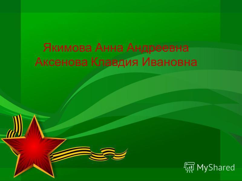 Якимова Анна Андреевна Аксенова Клавдия Ивановна