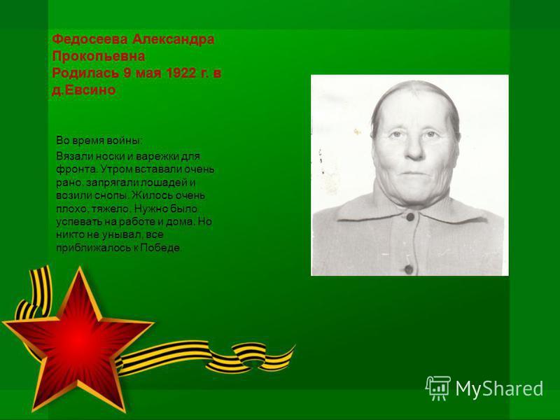 Федосеева Александра Прокопьевна Родилась 9 мая 1922 г. в д.Евсино Во время войны: Вязали носки и варежки для фронта. Утром вставали очень рано, запрягали лошадей и возили снопы. Жилось очень плохо, тяжело. Нужно было успевать на работе и дома. Но ни