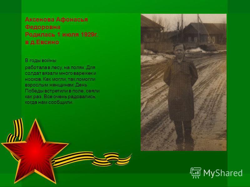 Аксенова Афонасья Федоровна Родилась 1 июля 1929 г. в д.Евсино В годы войны работала в лесу, на полях.Для солдат вязали много варежек и носков. Как могли, так помогли взрослым женщинам. День Победы встретили в поле, сеяли как раз. Все очень радовалис