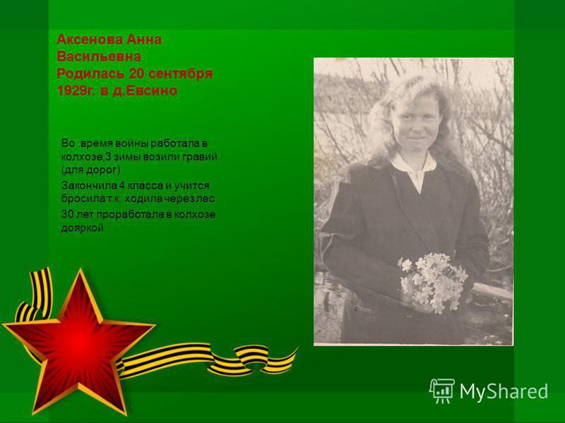 Аксенова Анна Васильевна Родилась 20 сентября 1929 г. в д.Евсино Во время войны работала в колхозе,3 зимы возили гравий (для дорог) Закончила 4 класса и учится бросила т.к. ходила через лес. 30 лет проработала в колхозе дояркой.
