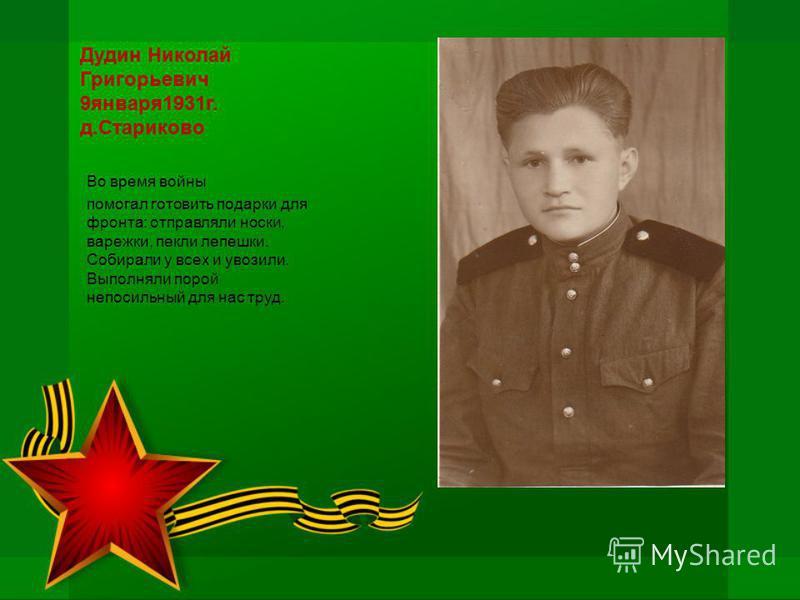 Дудин Николай Григорьевич 9 января 1931 г. д.Стариково Во время войны помогал готовить подарки для фронта: отправляли носки, варежки, пекли лепешки. Собирали у всех и увозили. Выполняли порой непосильный для нас труд.