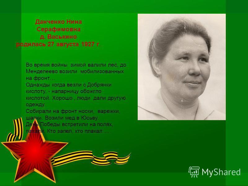 Данченко Нина Серафимовна д. Васькино родилась 27 августа 1927 г. Во время войны зимой валили лес, до Менделеево возили мобилизованных на фронт… Однажды когда везли с Добрянки кислоту, - напарницу обожгло кислотой. Хорошо, люди дали другую одежду. Со