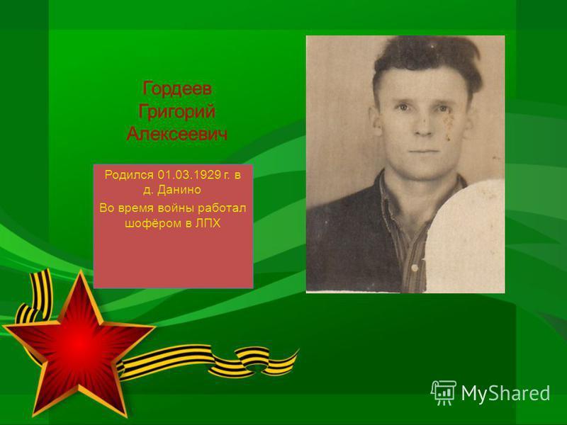 Гордеев Григорий Алексеевич Родился 01.03.1929 г. в д. Данино Во время войны работал шофёром в ЛПХ