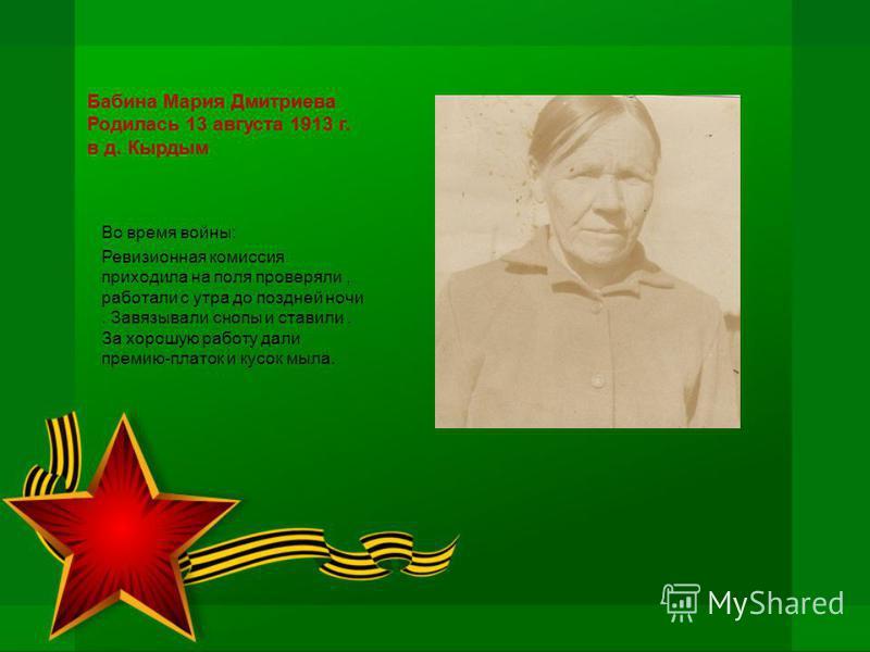Бабина Мария Дмитриева Родилась 13 августа 1913 г. в д. Кырдым Во время войны: Ревизионная комиссия приходила на поля проверяли, работали с утра до поздней ночи. Завязывали снопы и ставили. За хорошую работу дали премию-платок и кусок мыла.